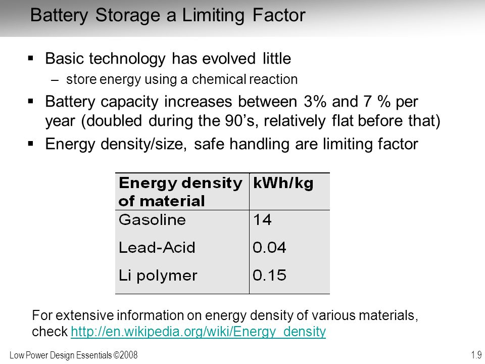 Low Power Design Essentials ©2008 1.9 Battery Storage a Limiting Factor  Basic technology has evolved little –store energy using a chemical reaction