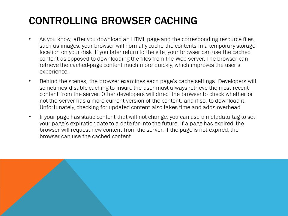 CONTROLLING BROWSER CACHING As you know, after you download an HTML page and the corresponding resource files, such as images, your browser will normally cache the contents in a temporary storage location on your disk.
