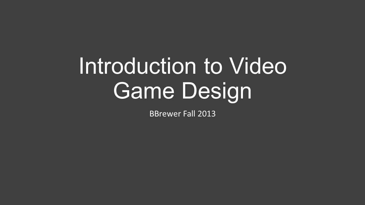 Introduction to Video Game Design BBrewer Fall 2013