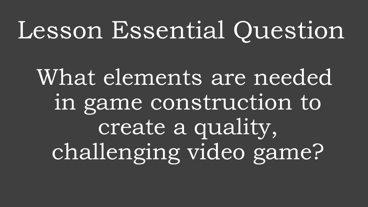 Lesson Essential Question What elements are needed in game construction to create a quality, challenging video game?