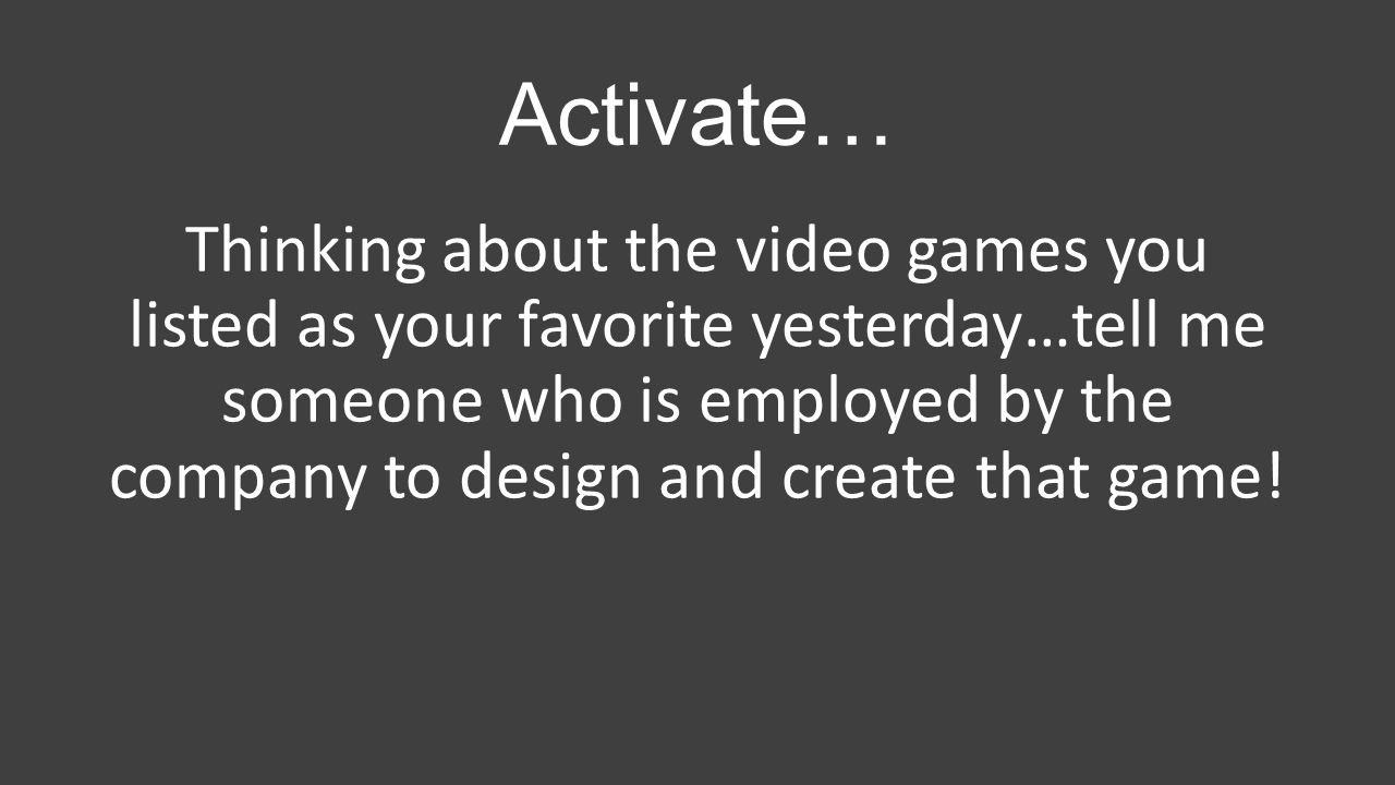 Activate… Thinking about the video games you listed as your favorite yesterday…tell me someone who is employed by the company to design and create tha