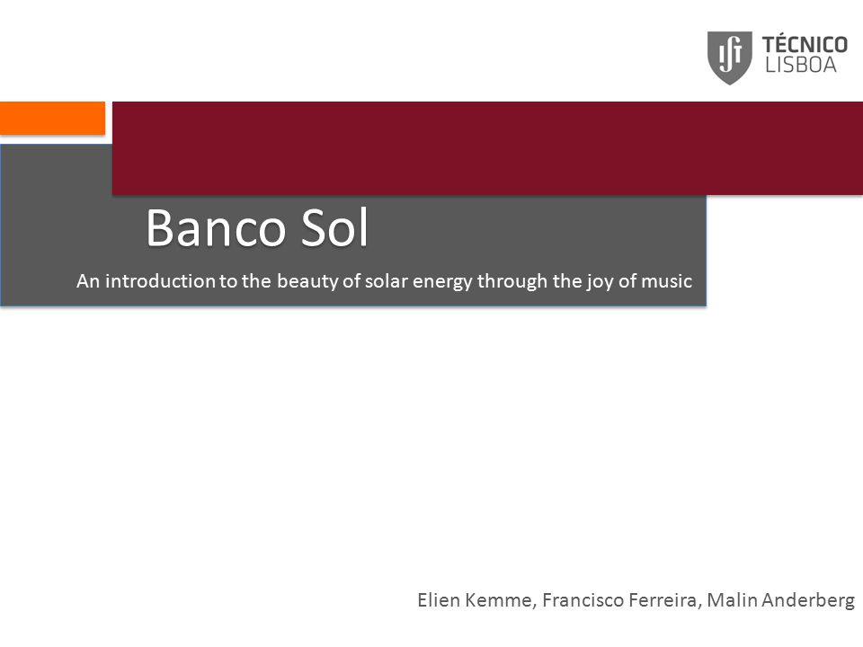 Banco Sol An introduction to the beauty of solar energy through the joy of music Elien Kemme, Francisco Ferreira, Malin Anderberg