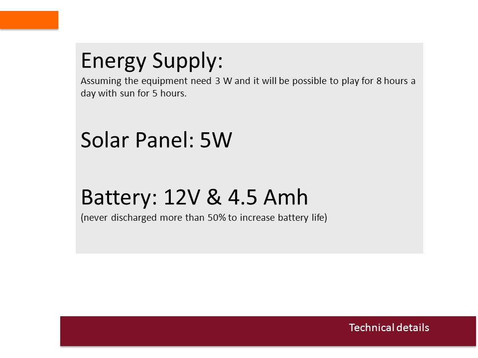 Energy Supply: Assuming the equipment need 3 W and it will be possible to play for 8 hours a day with sun for 5 hours.
