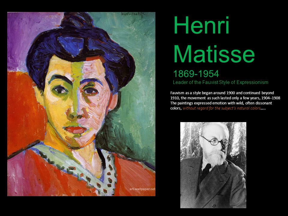 Henri Matisse 1869-1954 Leader of the Fauvist Style of Expressionism Fauvism as a style began around 1900 and continued beyond 1910, the movement as s