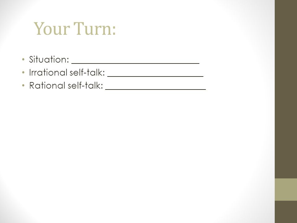 Your Turn: Situation: ____________________________ Irrational self-talk: _____________________ Rational self-talk: ______________________