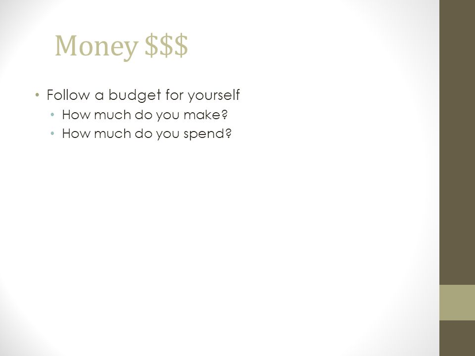 Money $$$ Follow a budget for yourself How much do you make? How much do you spend?