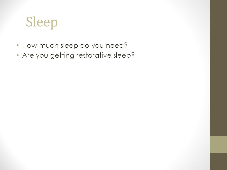 Sleep How much sleep do you need? Are you getting restorative sleep?