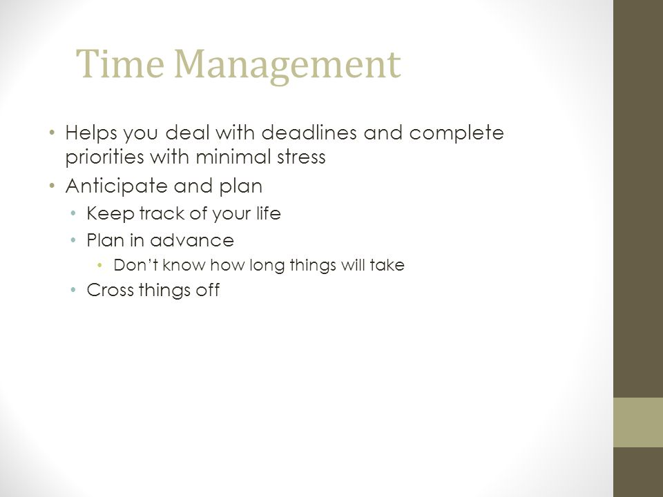 Time Management Helps you deal with deadlines and complete priorities with minimal stress Anticipate and plan Keep track of your life Plan in advance