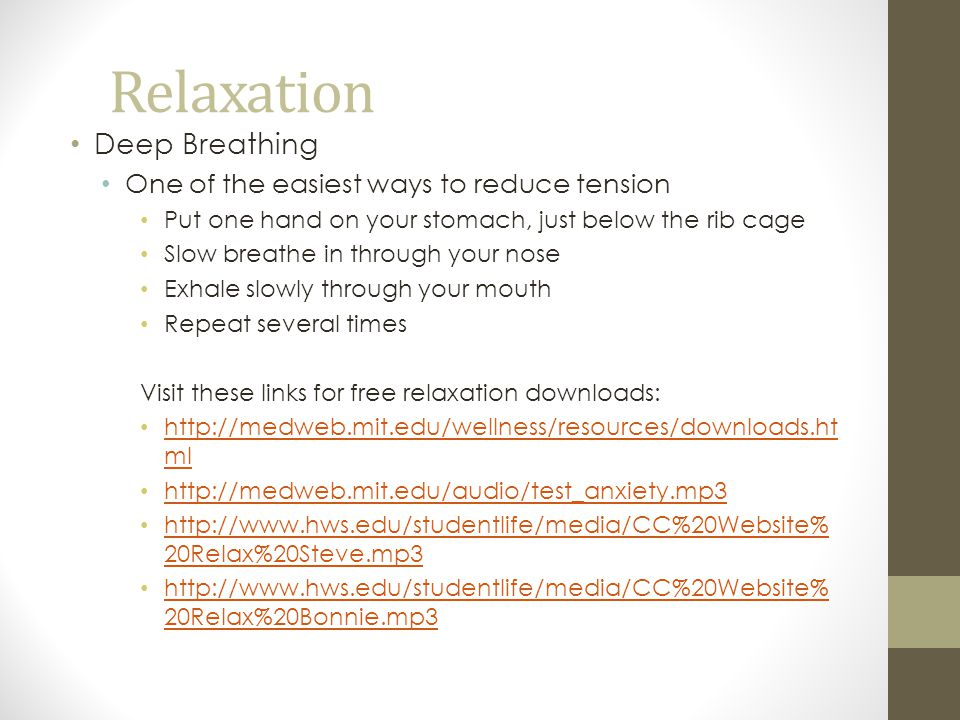 Relaxation Deep Breathing One of the easiest ways to reduce tension Put one hand on your stomach, just below the rib cage Slow breathe in through your