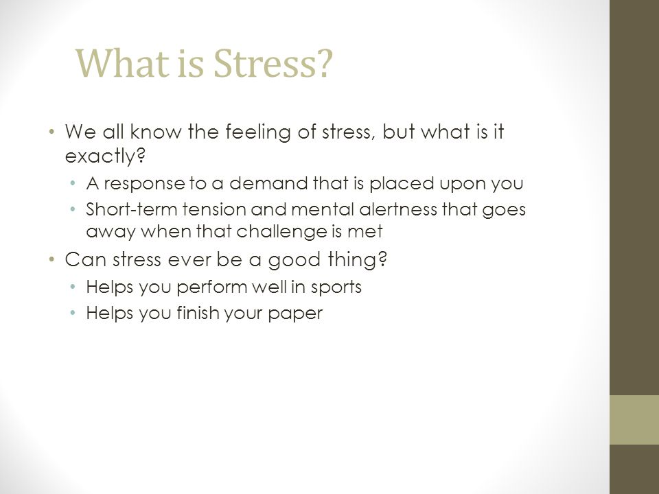 What is Stress? We all know the feeling of stress, but what is it exactly? A response to a demand that is placed upon you Short-term tension and menta