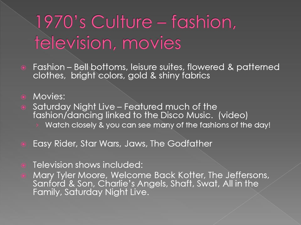  Fashion – Bell bottoms, leisure suites, flowered & patterned clothes, bright colors, gold & shiny fabrics  Movies:  Saturday Night Live – Featured much of the fashion/dancing linked to the Disco Music.
