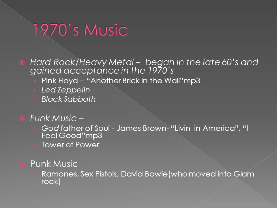  Hard Rock/Heavy Metal – began in the late 60's and gained acceptance in the 1970's › Pink Floyd – Another Brick in the Wall mp3 › Led Zeppelin › Black Sabbath  Funk Music – › God father of Soul - James Brown- Livin in America , I Feel Good mp3 › Tower of Power  Punk Music › Ramones, Sex Pistols, David Bowie(who moved into Glam rock)