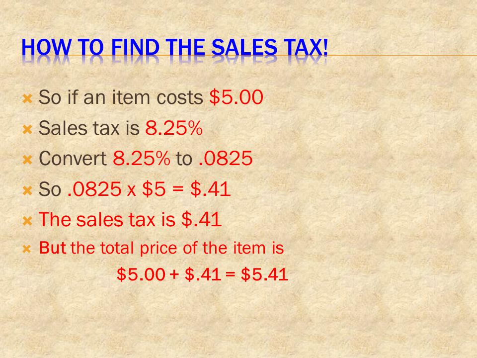  So if an item costs $5.00  Sales tax is 8.25%  Convert 8.25% to.0825  So.0825 x $5 = $.41  The sales tax is $.41  But the total price of the it
