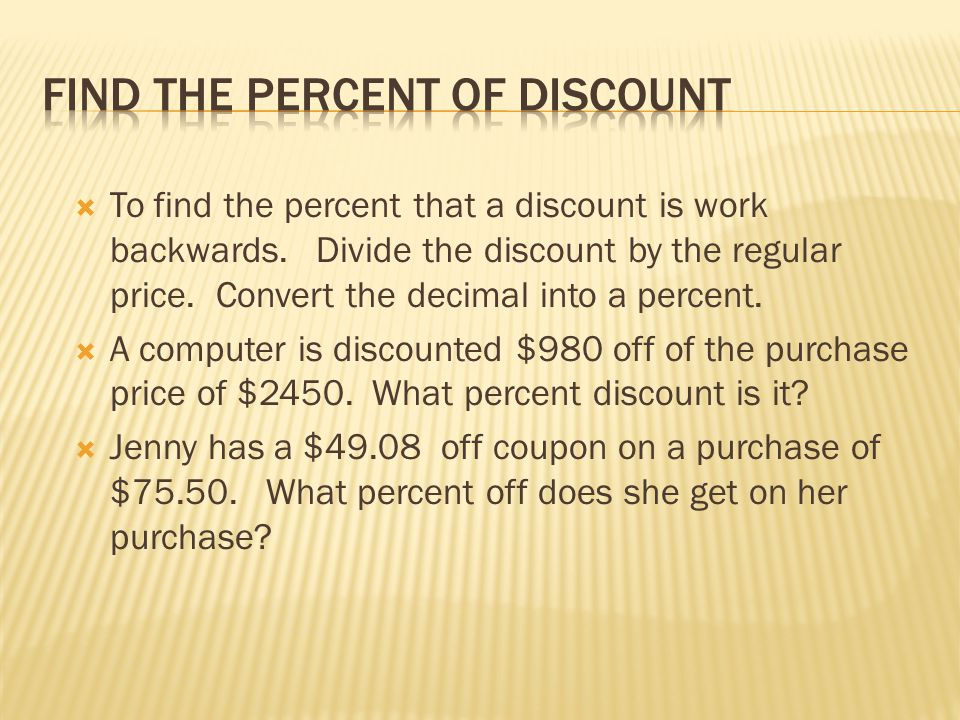  To find the percent that a discount is work backwards. Divide the discount by the regular price. Convert the decimal into a percent.  A computer is