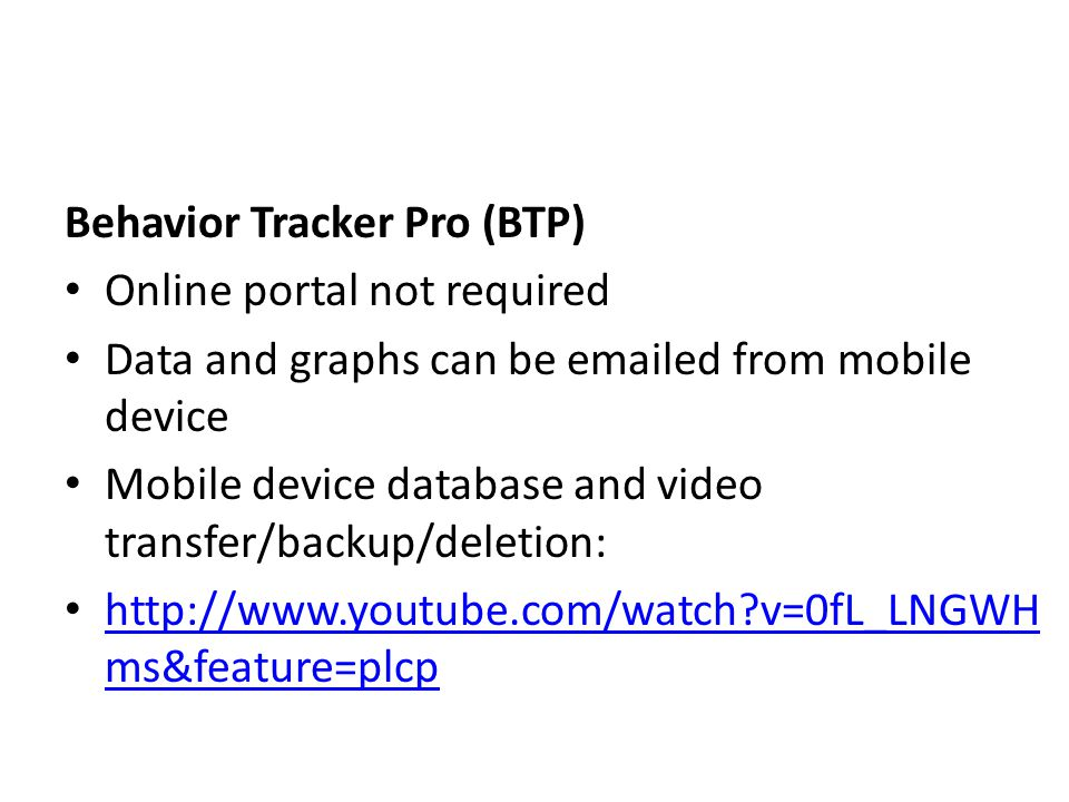 Behavior Tracker Pro (BTP) Online portal not required Data and graphs can be emailed from mobile device Mobile device database and video transfer/backup/deletion: http://www.youtube.com/watch?v=0fL_LNGWH ms&feature=plcp http://www.youtube.com/watch?v=0fL_LNGWH ms&feature=plcp