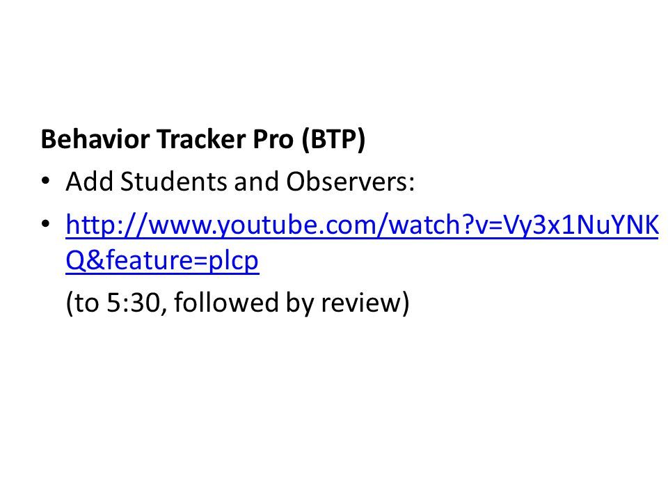 Behavior Tracker Pro (BTP) Add Students and Observers: http://www.youtube.com/watch?v=Vy3x1NuYNK Q&feature=plcp http://www.youtube.com/watch?v=Vy3x1NuYNK Q&feature=plcp (to 5:30, followed by review)