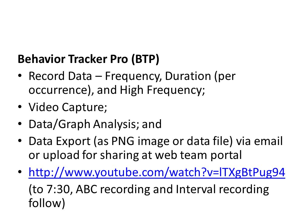 Behavior Tracker Pro (BTP) Record Data – Frequency, Duration (per occurrence), and High Frequency; Video Capture; Data/Graph Analysis; and Data Export (as PNG image or data file) via email or upload for sharing at web team portal http://www.youtube.com/watch?v=lTXgBtPug94 (to 7:30, ABC recording and Interval recording follow)