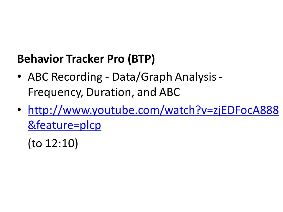 Behavior Tracker Pro (BTP) ABC Recording - Data/Graph Analysis - Frequency, Duration, and ABC http://www.youtube.com/watch?v=zjEDFocA888 &feature=plcp http://www.youtube.com/watch?v=zjEDFocA888 &feature=plcp (to 12:10)
