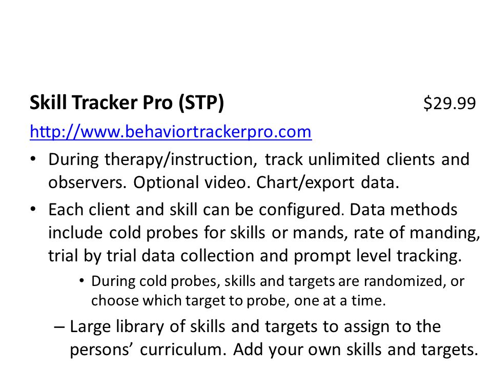 Skill Tracker Pro (STP) $29.99 http://www.behaviortrackerpro.com During therapy/instruction, track unlimited clients and observers.