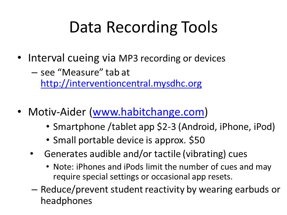 Data Recording Tools Interval cueing via MP3 recording or devices – see Measure tab at http://interventioncentral.mysdhc.org http://interventioncentral.mysdhc.org Motiv-Aider (www.habitchange.com)www.habitchange.com Smartphone /tablet app $2-3 (Android, iPhone, iPod) Small portable device is approx.