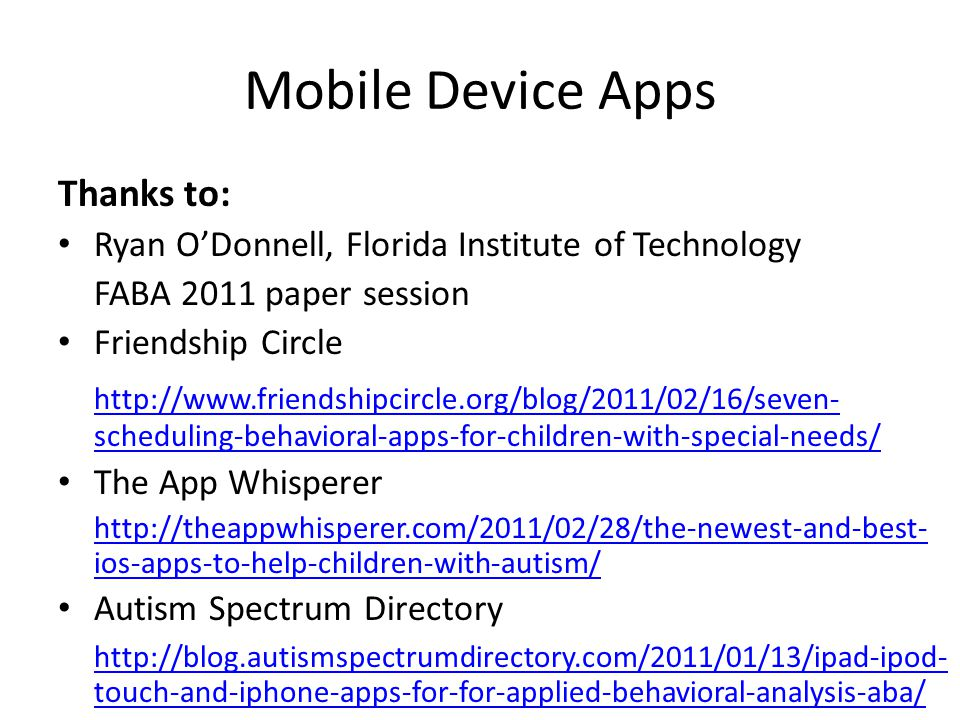 Mobile Device Apps Thanks to: Ryan O'Donnell, Florida Institute of Technology FABA 2011 paper session Friendship Circle http://www.friendshipcircle.org/blog/2011/02/16/seven- scheduling-behavioral-apps-for-children-with-special-needs/ The App Whisperer http://theappwhisperer.com/2011/02/28/the-newest-and-best- ios-apps-to-help-children-with-autism/ Autism Spectrum Directory http://blog.autismspectrumdirectory.com/2011/01/13/ipad-ipod- touch-and-iphone-apps-for-for-applied-behavioral-analysis-aba/