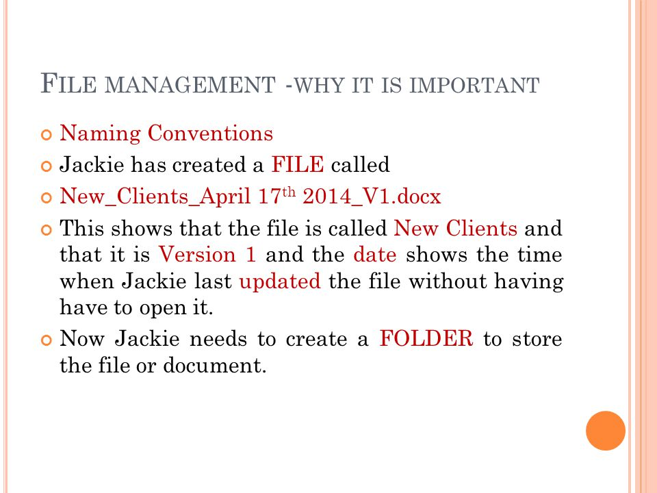 F ILE MANAGEMENT - WHY IT IS IMPORTANT Naming Conventions Jackie has created a FILE called New_Clients_April 17 th 2014_V1.docx This shows that the file is called New Clients and that it is Version 1 and the date shows the time when Jackie last updated the file without having have to open it.