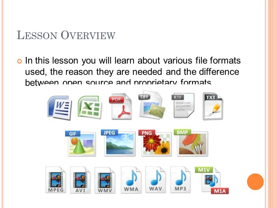 L ESSON O VERVIEW In this lesson you will learn about various file formats used, the reason they are needed and the difference between open source and proprietary formats.