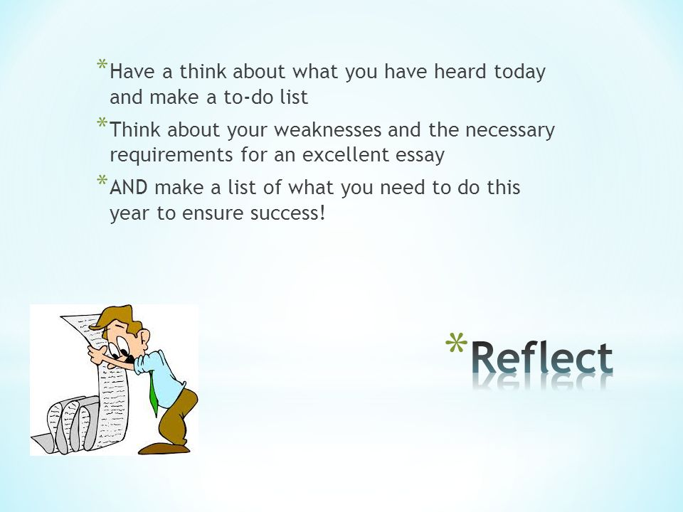 * Have a think about what you have heard today and make a to-do list * Think about your weaknesses and the necessary requirements for an excellent essay * AND make a list of what you need to do this year to ensure success!