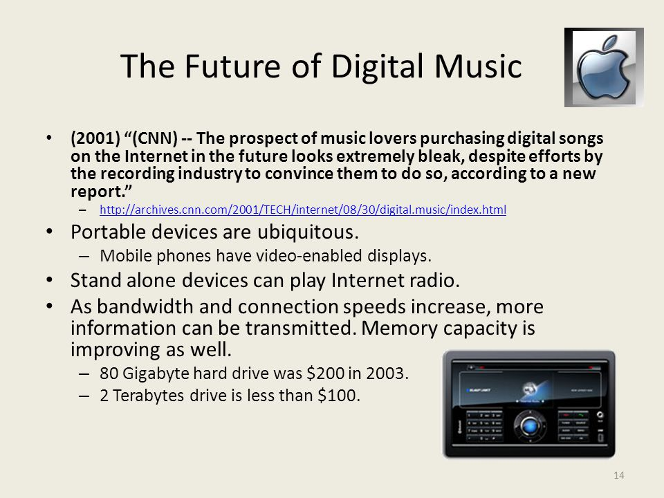 14 The Future of Digital Music (2001) (CNN) -- The prospect of music lovers purchasing digital songs on the Internet in the future looks extremely bleak, despite efforts by the recording industry to convince them to do so, according to a new report. –     Portable devices are ubiquitous.