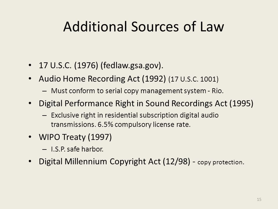 15 Additional Sources of Law 17 U.S.C. (1976) (fedlaw.gsa.gov). Audio Home Recording Act (1992) (17 U.S.C. 1001) – Must conform to serial copy managem