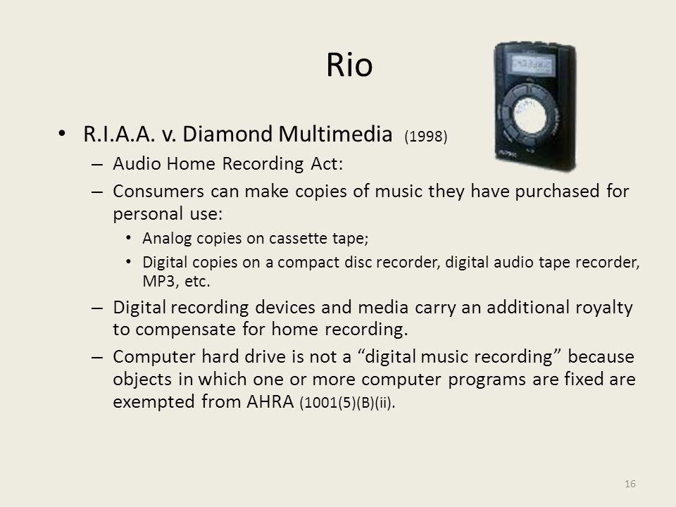 16 Rio R.I.A.A. v. Diamond Multimedia (1998) – Audio Home Recording Act: – Consumers can make copies of music they have purchased for personal use: An