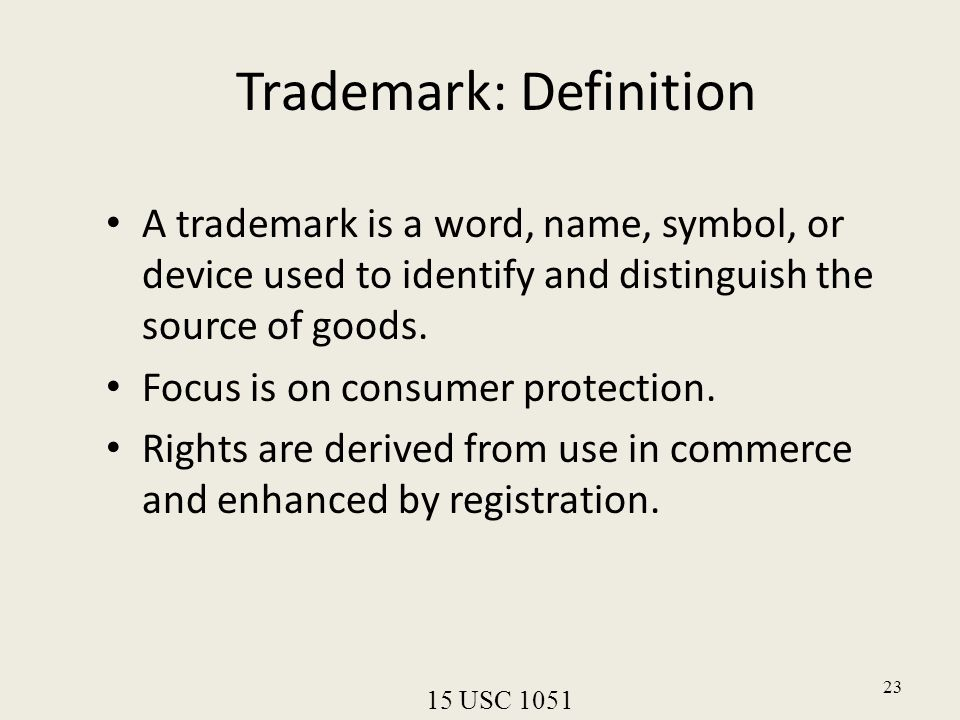 23 Trademark: Definition A trademark is a word, name, symbol, or device used to identify and distinguish the source of goods. Focus is on consumer pro