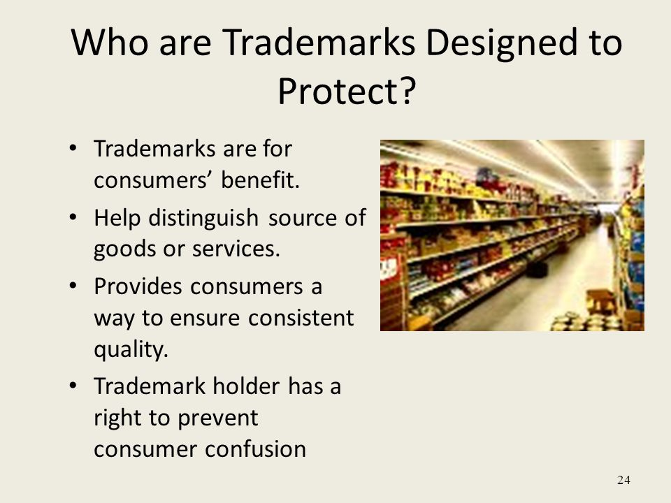 24 Who are Trademarks Designed to Protect? Trademarks are for consumers' benefit. Help distinguish source of goods or services. Provides consumers a w