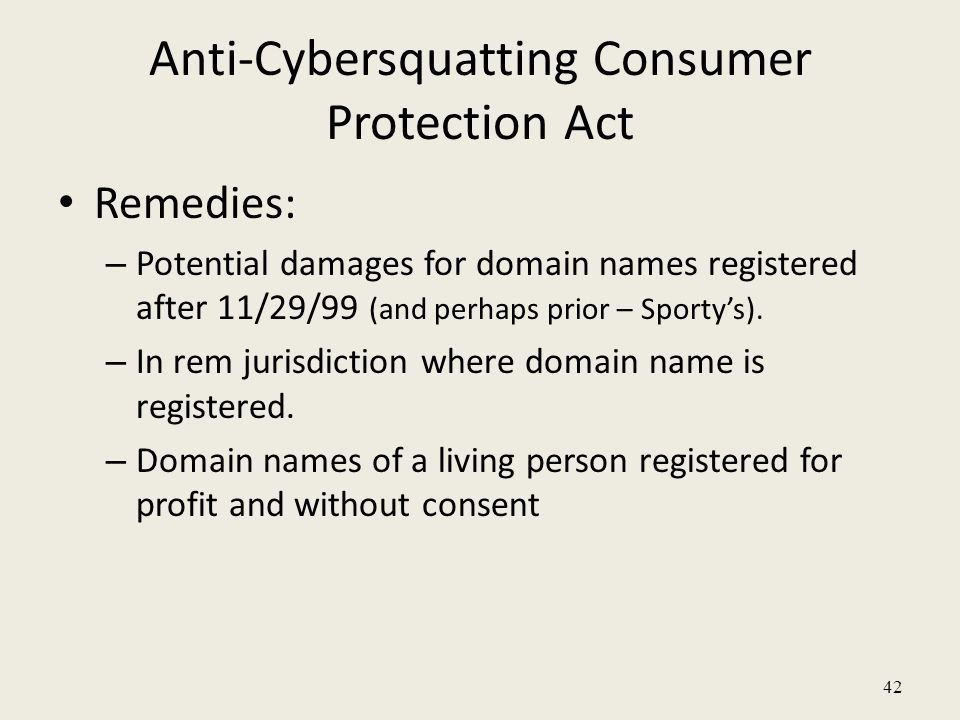 42 Anti-Cybersquatting Consumer Protection Act Remedies: – Potential damages for domain names registered after 11/29/99 (and perhaps prior – Sporty's)