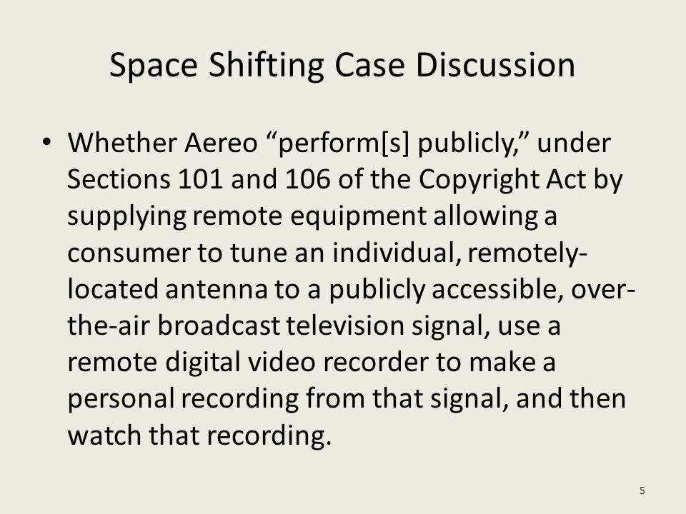 "Space Shifting Case Discussion Whether Aereo ""perform[s] publicly,"" under Sections 101 and 106 of the Copyright Act by supplying remote equipment allo"