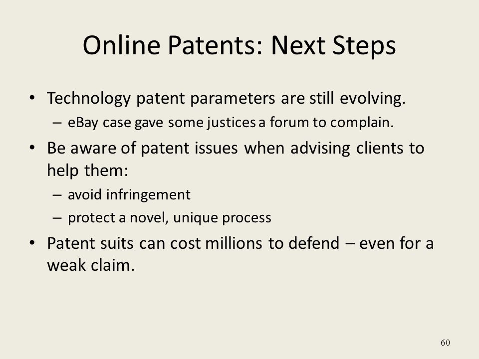 60 Online Patents: Next Steps Technology patent parameters are still evolving. – eBay case gave some justices a forum to complain. Be aware of patent