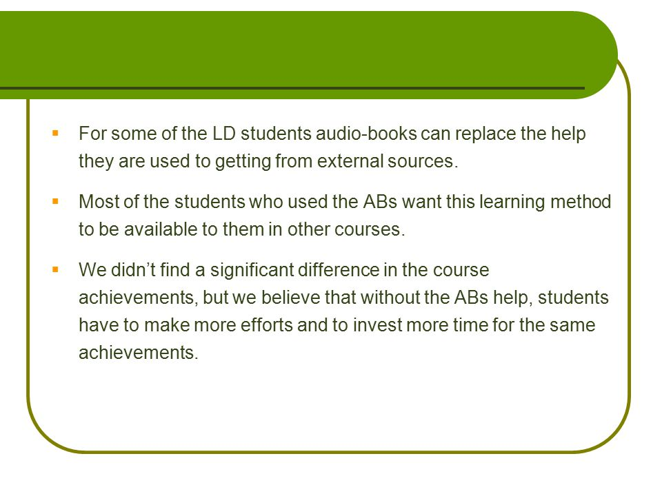  For some of the LD students audio-books can replace the help they are used to getting from external sources.  Most of the students who used the ABs
