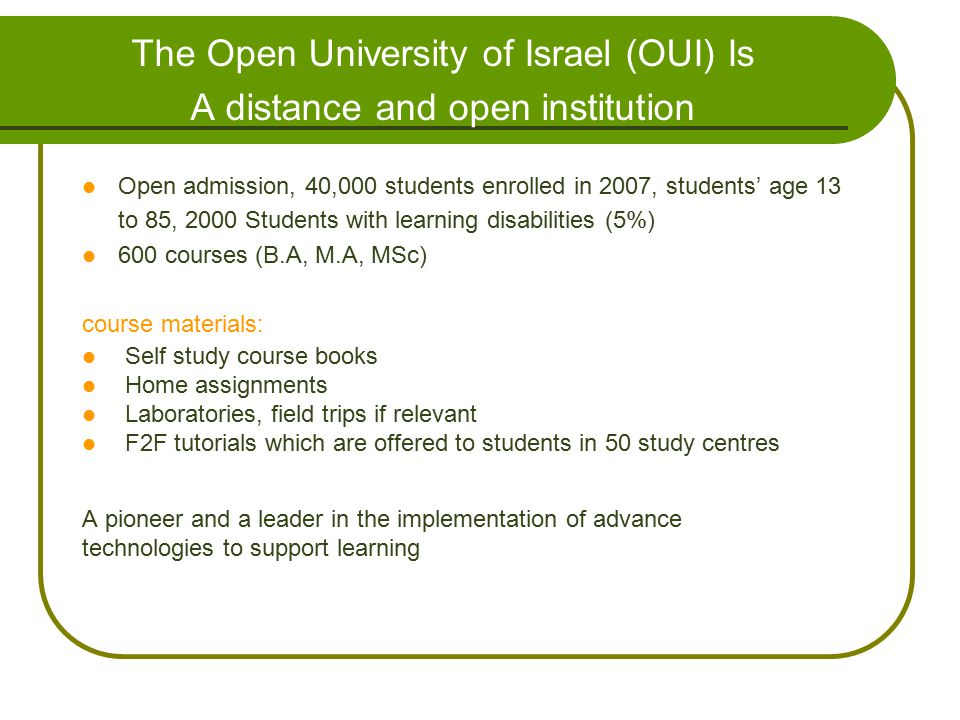 The Open University of Israel (OUI) Is A distance and open institution : Open admission, 40,000 students enrolled in 2007, students' age 13 to 85, 200