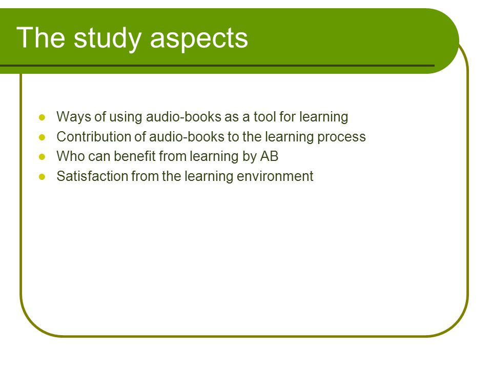 The study aspects Ways of using audio-books as a tool for learning Contribution of audio-books to the learning process Who can benefit from learning by AB Satisfaction from the learning environment