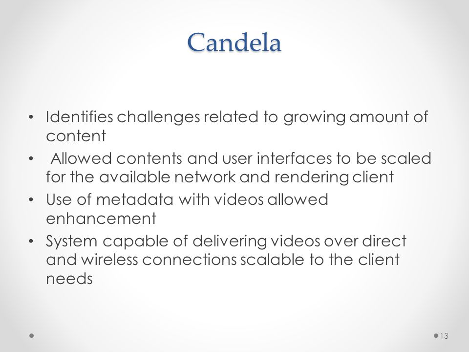 Candela Identifies challenges related to growing amount of content Allowed contents and user interfaces to be scaled for the available network and rendering client Use of metadata with videos allowed enhancement System capable of delivering videos over direct and wireless connections scalable to the client needs 13