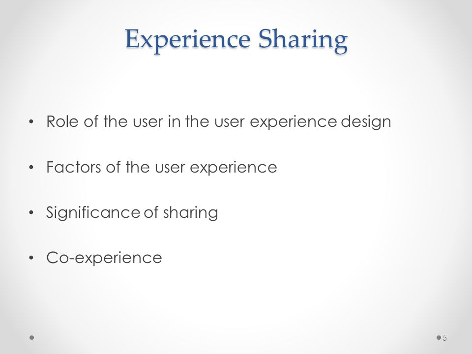 Experience Sharing Role of the user in the user experience design Factors of the user experience Significance of sharing Co-experience 5