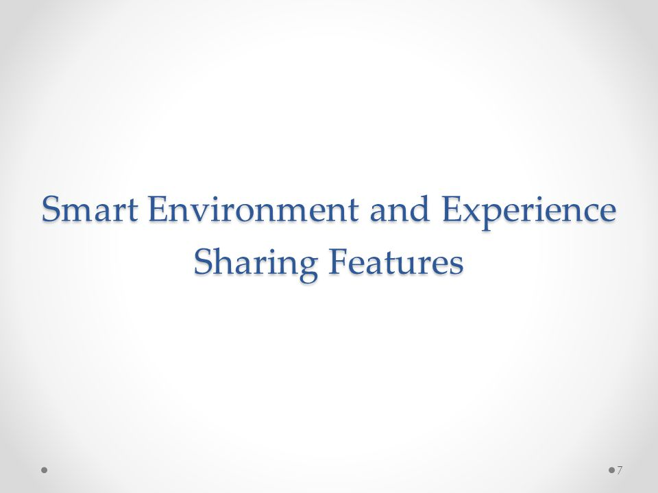 Smart Environment and Experience Sharing Features 7