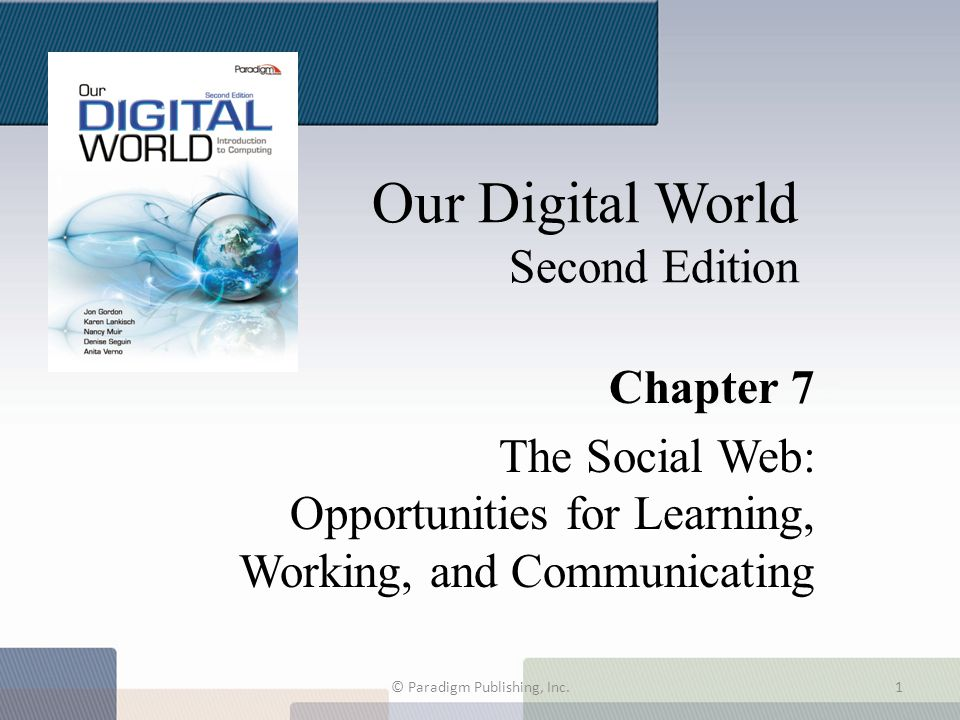 Our Digital World Second Edition Chapter 7 The Social Web: Opportunities for Learning, Working, and Communicating © Paradigm Publishing, Inc.1