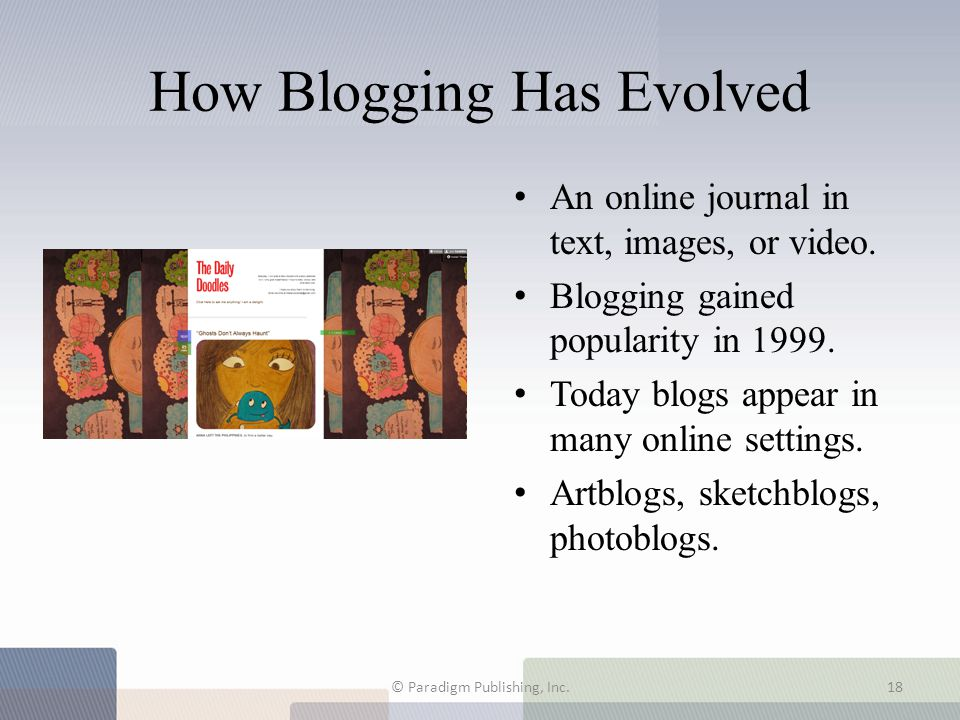 How Blogging Has Evolved An online journal in text, images, or video. Blogging gained popularity in 1999. Today blogs appear in many online settings.