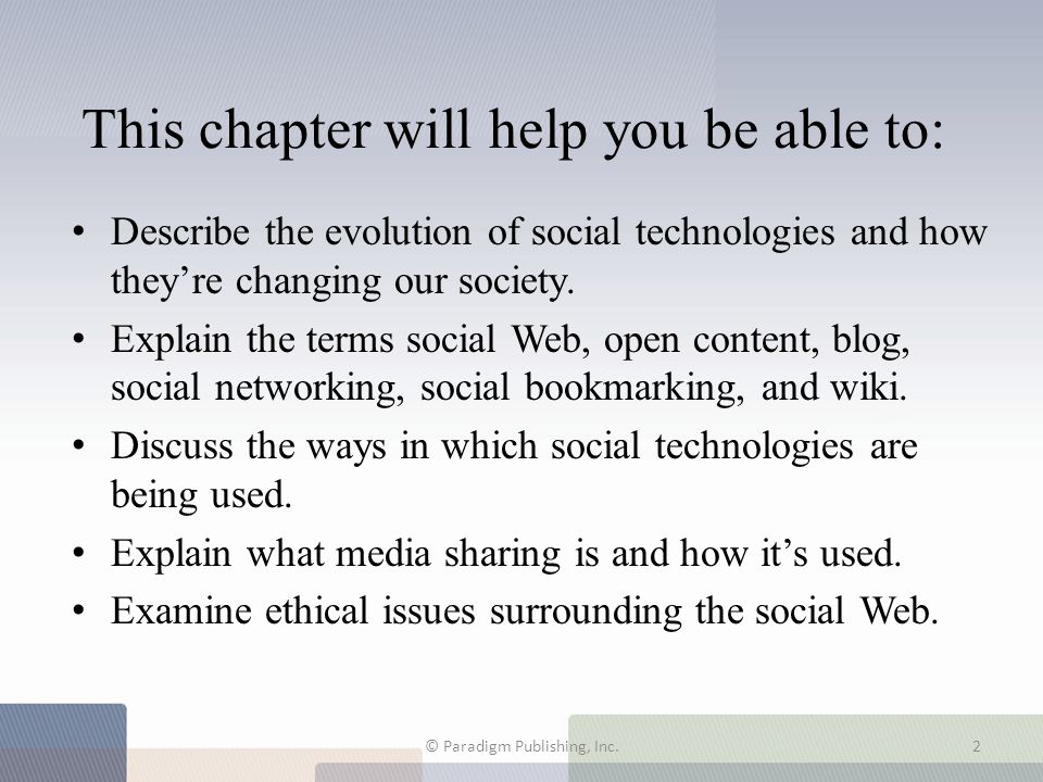 Main Topics 7.1 The Social Web Phenomenon 7.2 Social Technology Comes of Age 7.3 Blogging: The Internet Gets Personal 7.4 Social Networking 7.5 Social Bookmarking 7.6 Wikis 7.7 Media Sharing © Paradigm Publishing, Inc.3