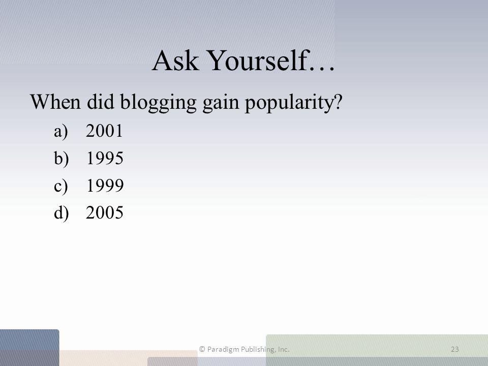 Ask Yourself… When did blogging gain popularity? a) 2001 b) 1995 c) 1999 d) 2005 © Paradigm Publishing, Inc.23