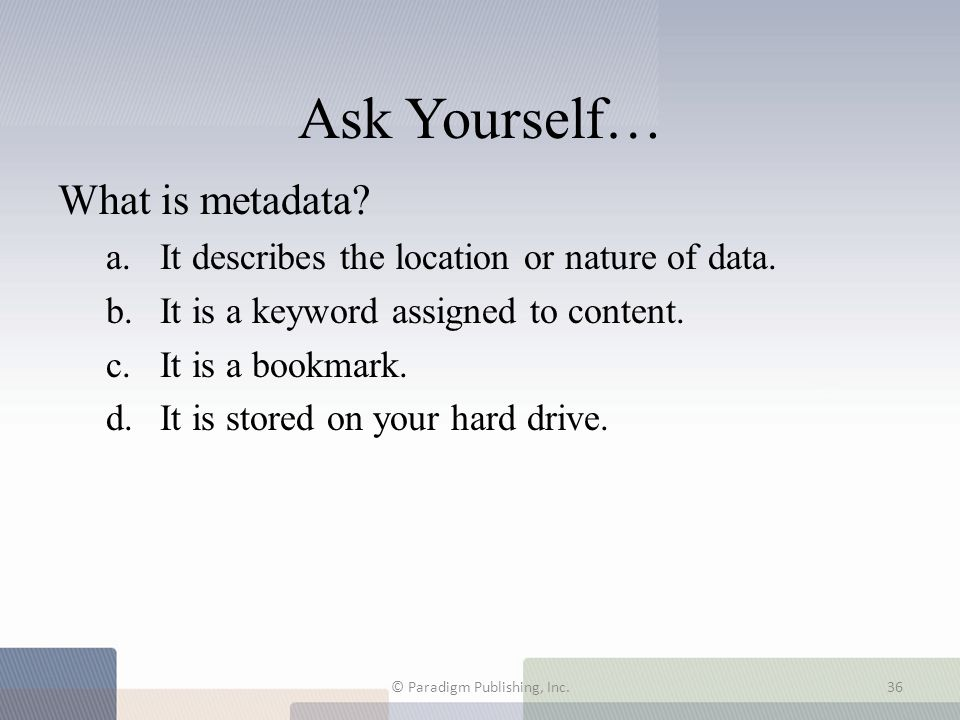 Ask Yourself… What is metadata? a.It describes the location or nature of data. b.It is a keyword assigned to content. c.It is a bookmark. d.It is stor