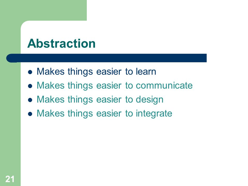Abstraction Makes things easier to learn Makes things easier to communicate Makes things easier to design Makes things easier to integrate 21