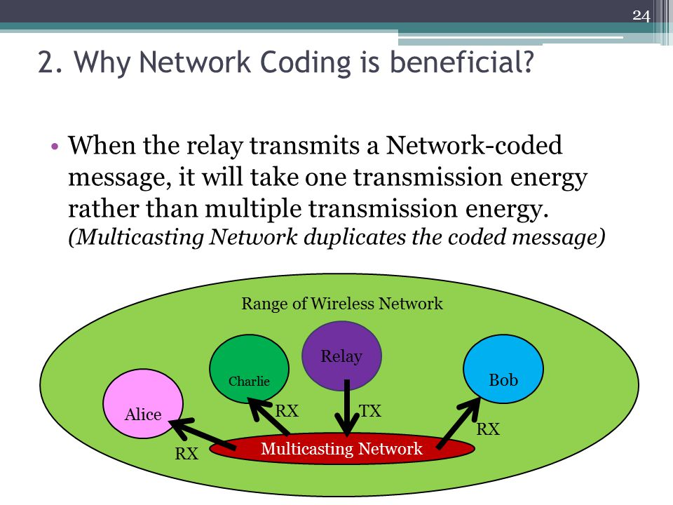 2. Why Network Coding is beneficial? 24 When the relay transmits a Network-coded message, it will take one transmission energy rather than multiple tr