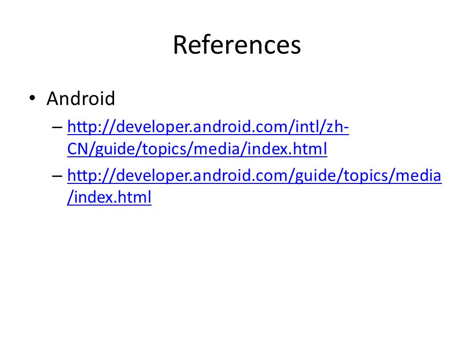 References Android – http://developer.android.com/intl/zh- CN/guide/topics/media/index.html http://developer.android.com/intl/zh- CN/guide/topics/media/index.html – http://developer.android.com/guide/topics/media /index.html http://developer.android.com/guide/topics/media /index.html